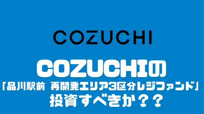 COZUCHI 「品川駅前 再開発エリア3区分レジファンド」は投資すべきか??